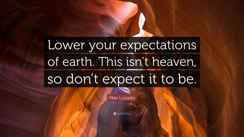 """Max Lucado Quote: """"Lower your expectations of earth. This isn't heaven, so don't expect it to be."""""""