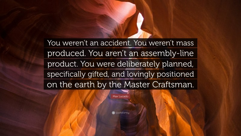 """Max Lucado Quote: """"You weren't an accident. You weren't mass produced. You aren't an assembly-line product. You were deliberately planned, specifically gifted, and lovingly positioned on the earth by the Master Craftsman."""""""