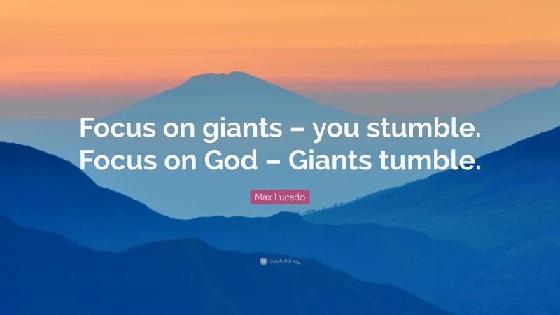 """Max Lucado Quote: """"Focus on giants – you stumble. Focus on God – Giants tumble."""""""