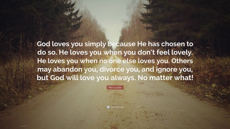 """Love You Quotes: """"God loves you simply because He has chosen to do so. He loves you when you don't feel lovely. He loves you when no one else loves you. Others may abandon you, divorce you, and ignore you, but God will love you always. No matter what!"""" — Max Lucado"""