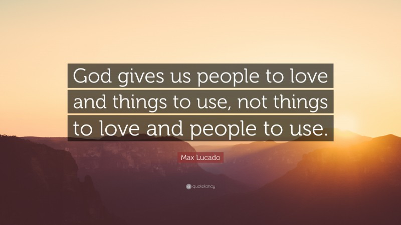 """Max Lucado Quote: """"God gives us people to love and things to use, not things to love and people to use."""""""
