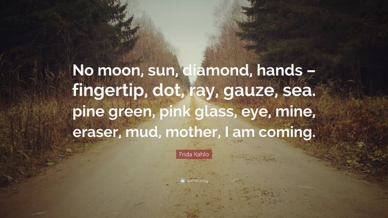 "Frida Kahlo Quote: ""No moon, sun, diamond, hands – fingertip, dot, ray, gauze, sea. pine green, pink glass, eye, mine, eraser, mud, mother, I am coming."""