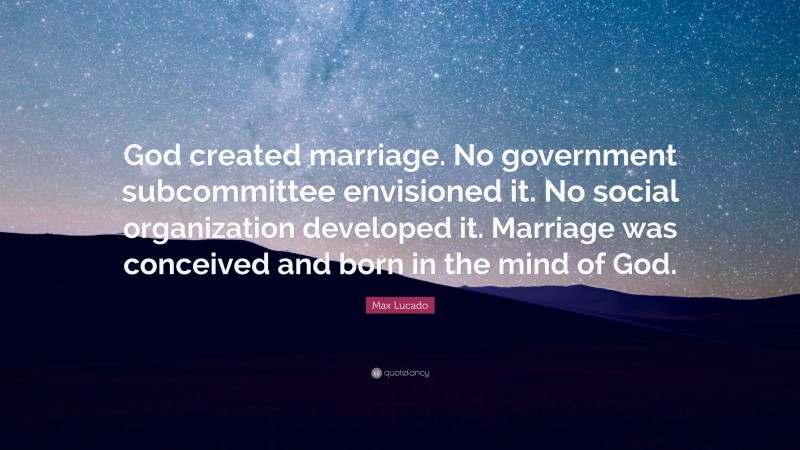 """Max Lucado Quote: """"God created marriage. No government subcommittee envisioned it. No social organization developed it. Marriage was conceived and born in the mind of God."""""""