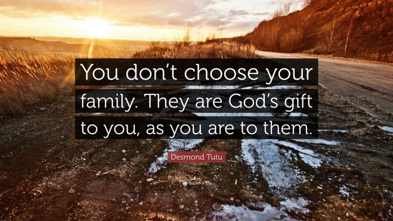 """Desmond Tutu Quote: """"You don't choose your family. They are God's gift to you, as you are to them."""""""