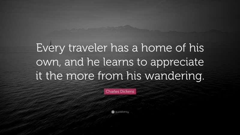 """Charles Dickens Quote: """"Every traveler has a home of his own, and he learns to appreciate it the more from his wandering."""""""