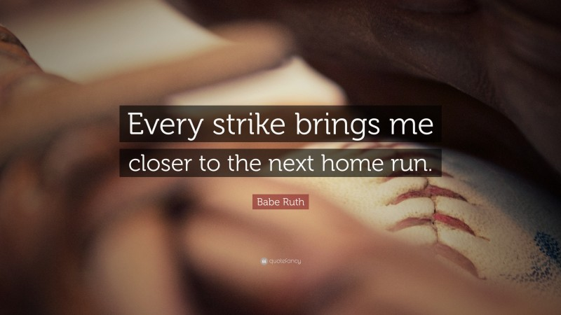 """Babe Ruth Quote: """"Every strike brings me closer to the next home run."""""""