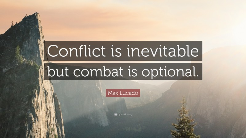 """Max Lucado Quote: """"Conflict is inevitable but combat is optional."""""""