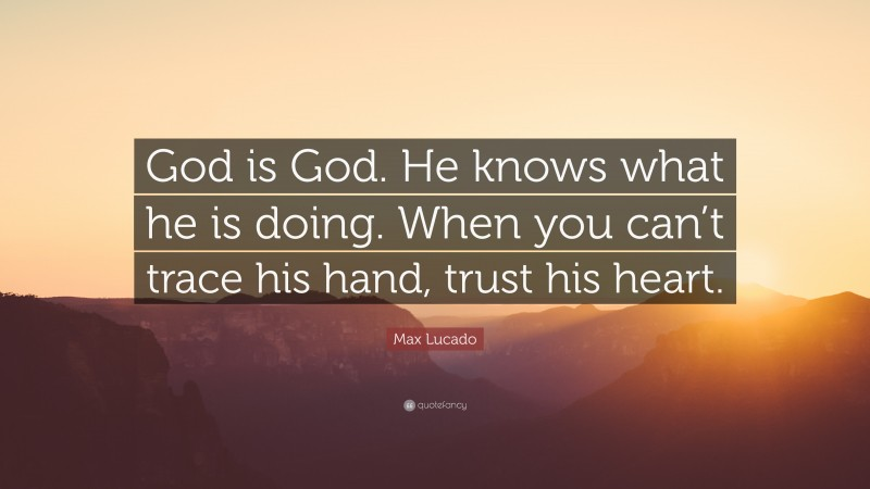 """Max Lucado Quote: """"God is God. He knows what he is doing. When you can't trace his hand, trust his heart."""""""