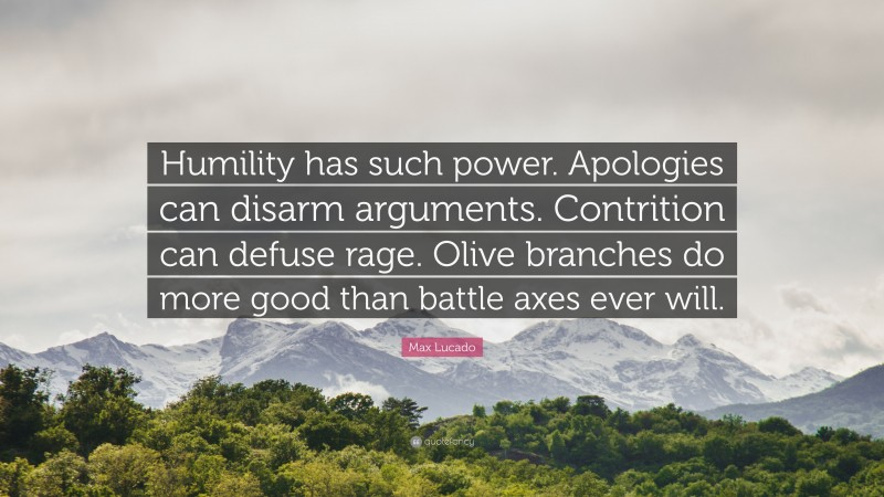 """Max Lucado Quote: """"Humility has such power. Apologies can disarm arguments. Contrition can defuse rage. Olive branches do more good than battle axes ever will."""""""