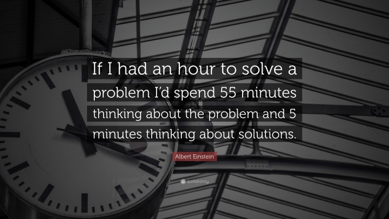 """Albert Einstein Quote: """"If I had an hour to solve a problem I'd spend 55 minutes thinking about the problem and 5 minutes thinking about solutions."""""""