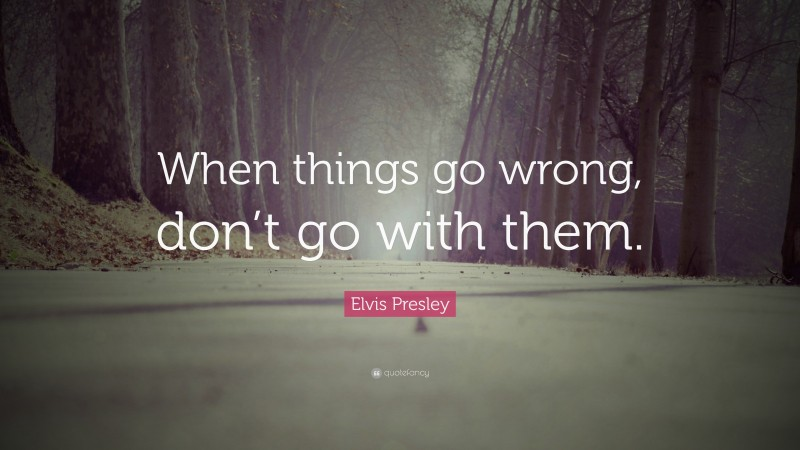 """Elvis Presley Quote: """"When things go wrong, don't go with them."""""""