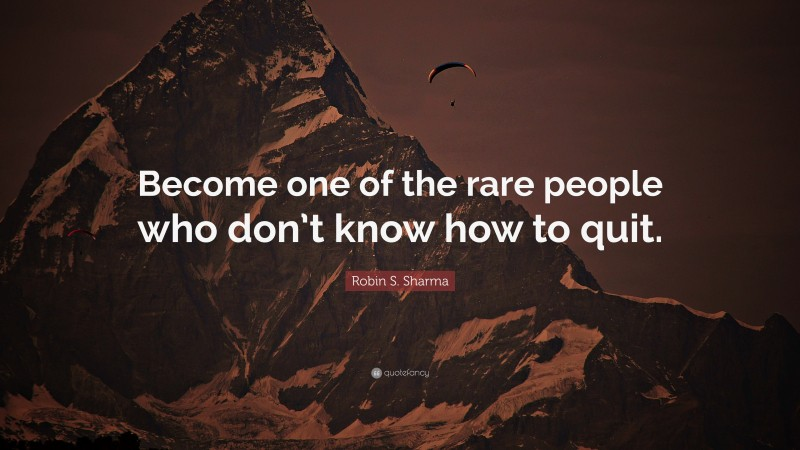 """Robin S. Sharma Quote: """"Become one of the rare people who don't know how to quit."""""""