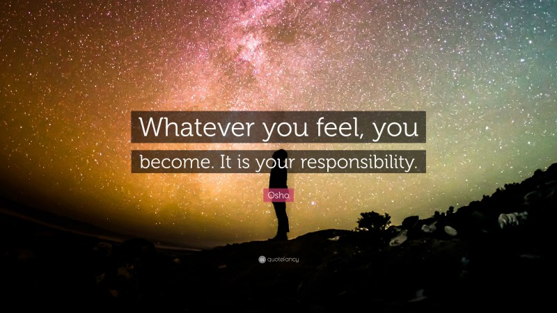"""Osho Quote: """"Whatever you feel, you become. It is your responsibility."""""""