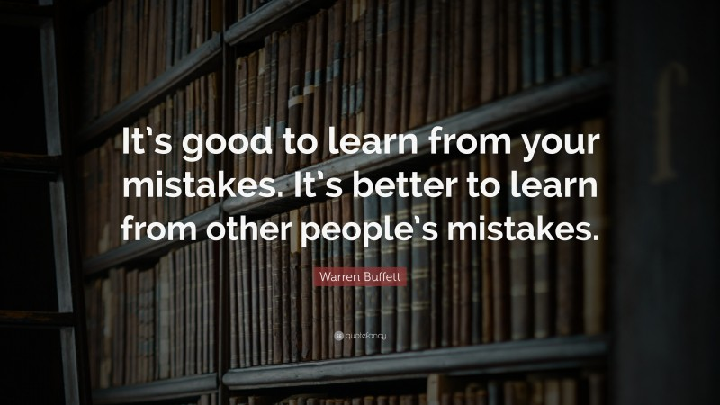 """Warren Buffett Quote: """"It's good to learn from your mistakes. It's better to learn from other people's mistakes."""""""