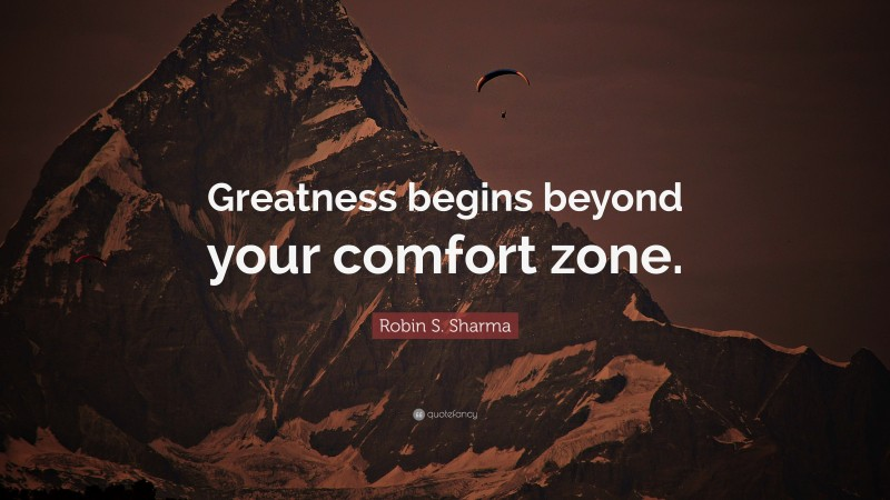 """Greatness Quotes: """"Greatness begins beyond your comfort zone."""" — Robin S. Sharma"""