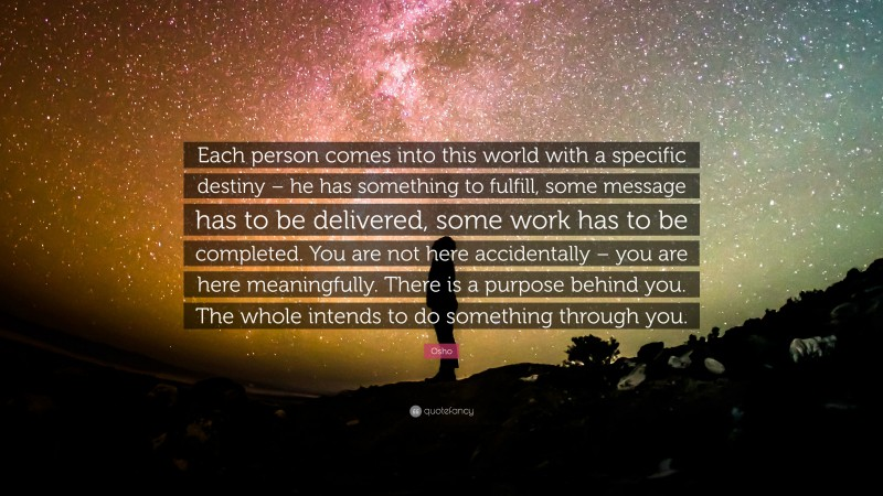 """Osho Quote: """"Each person comes into this world with a specific destiny – he has something to fulfill, some message has to be delivered, some work has to be completed. You are not here accidentally – you are here meaningfully. There is a purpose behind you. The whole intends to do something through you."""""""