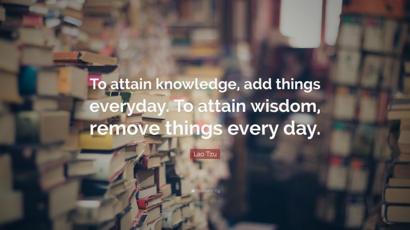 """Lao Tzu Quote: """"To attain knowledge, add things everyday. To attain wisdom, remove things every day."""""""