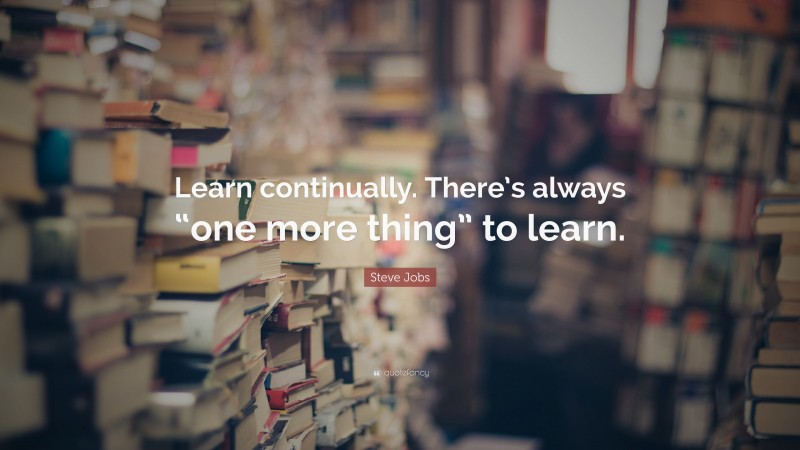 """Learning Quotes: """"Learn continually. There's always """"one more thing"""" to learn."""" — Steve Jobs"""