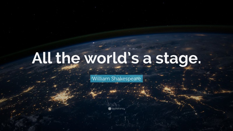 """William Shakespeare Quote: """"All the world's a stage."""""""