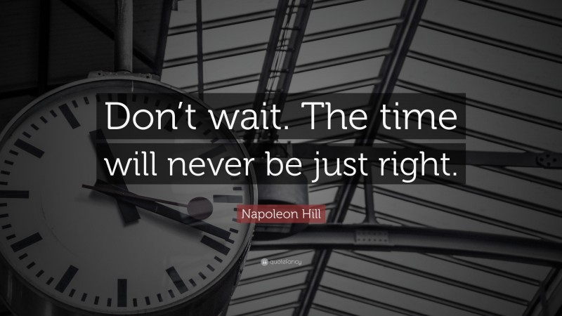 """Napoleon Hill Quote: """"Don't wait. The time will never be just right."""""""