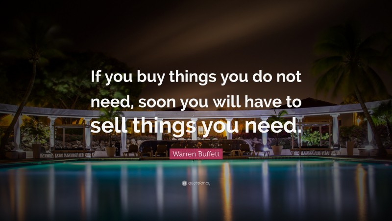 """Warren Buffett Quote: """"If you buy things you do not need, soon you will have to sell things you need."""""""