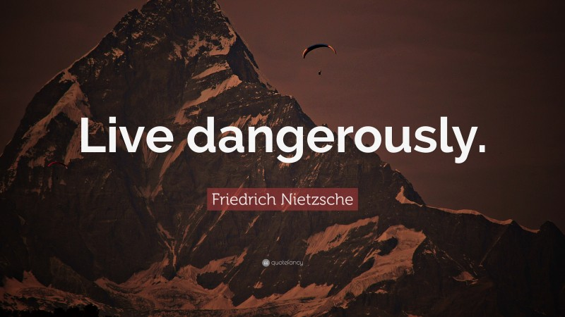 "Friedrich Nietzsche Quote: ""Live dangerously."""