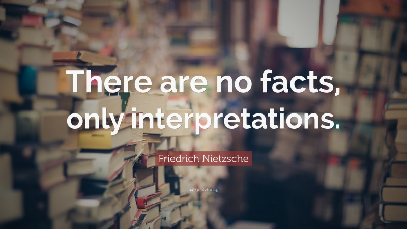 """Friedrich Nietzsche Quote: """"There are no facts, only interpretations."""""""