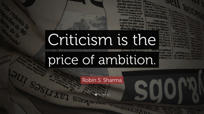 "Robin S. Sharma Quote: ""Criticism is the price of ambition."""