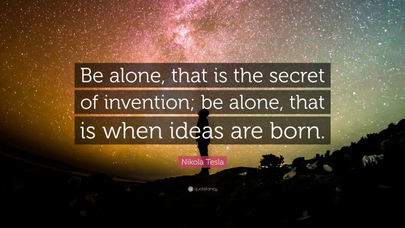 """Nikola Tesla Quote: """"Be alone, that is the secret of invention; be alone, that is when ideas are born."""""""