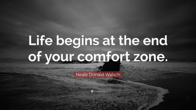 """Neale Donald Walsch Quote: """"Life begins at the end of your comfort zone."""""""
