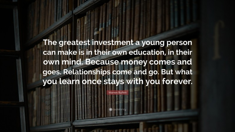 """Warren Buffett Quote: """"The greatest investment a young person can make is in their own education, in their own mind. Because money comes and goes. Relationships come and go. But what you learn once stays with you forever."""""""