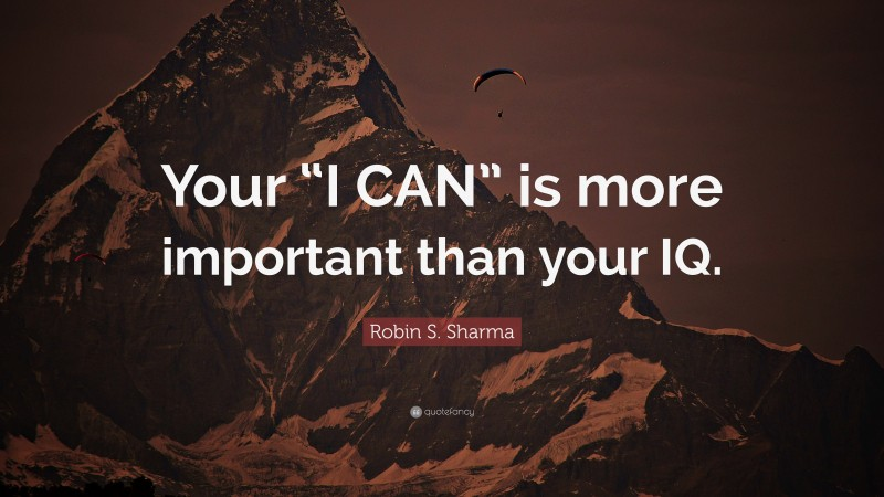 """Robin S. Sharma Quote: """"Your """"I CAN"""" is more important than your IQ."""""""