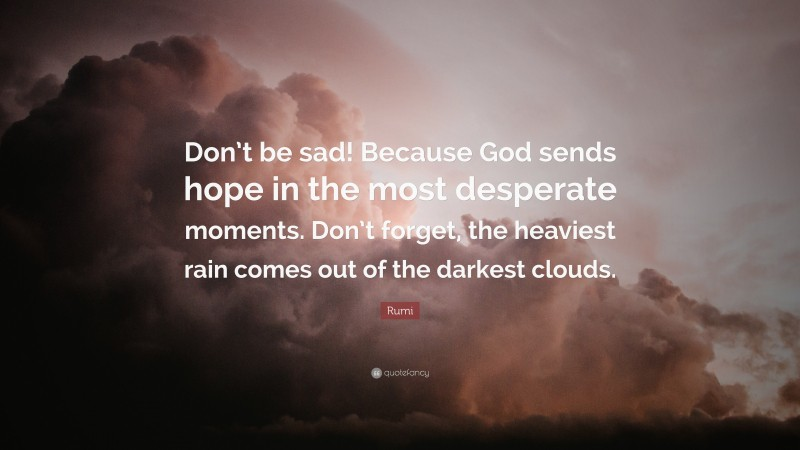 """Rumi Quote: """"Don't be sad! Because God sends hope in the most desperate moments. Don't forget, the heaviest rain comes out of the darkest clouds."""""""