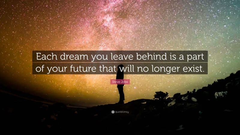 """Steve Jobs Quote: """"Each dream you leave behind is a part of your future that will no longer exist."""""""
