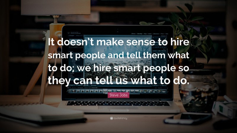 """Steve Jobs Quote: """"It doesn't make sense to hire smart people and tell them what to do; we hire smart people so they can tell us what to do."""""""
