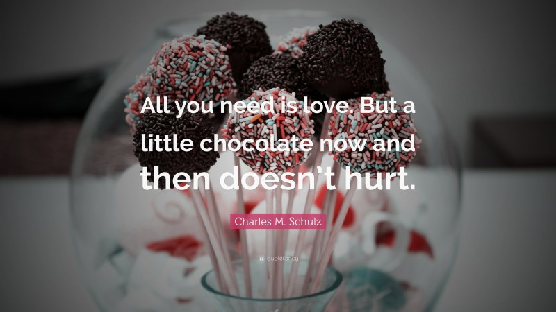 """Charles M. Schulz Quote: """"All you need is love. But a little chocolate now and then doesn't hurt."""""""