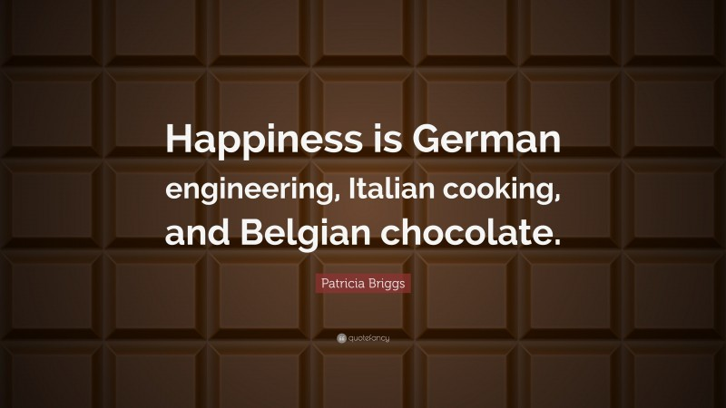 """Patricia Briggs Quote: """"Happiness is German engineering, Italian cooking, and Belgian chocolate."""""""