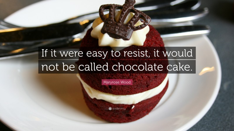 """Maryrose Wood Quote: """"If it were easy to resist, it would not be called chocolate cake."""""""