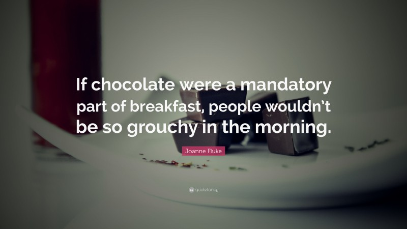 """Joanne Fluke Quote: """"If chocolate were a mandatory part of breakfast, people wouldn't be so grouchy in the morning."""""""
