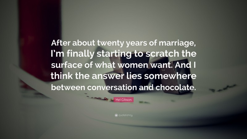"""Mel Gibson Quote: """"After about twenty years of marriage, I'm finally starting to scratch the surface of what women want. And I think the answer lies somewhere between conversation and chocolate."""""""