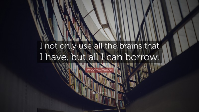 """Woodrow Wilson Quote: """"I not only use all the brains that I have, but all I can borrow."""""""