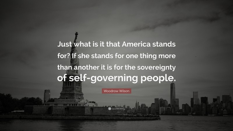 """Woodrow Wilson Quote: """"Just what is it that America stands for? If she stands for one thing more than another it is for the sovereignty of self-governing people."""""""