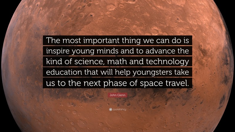 """John Glenn Quote: """"The most important thing we can do is inspire young minds and to advance the kind of science, math and technology education that will help youngsters take us to the next phase of space travel."""""""