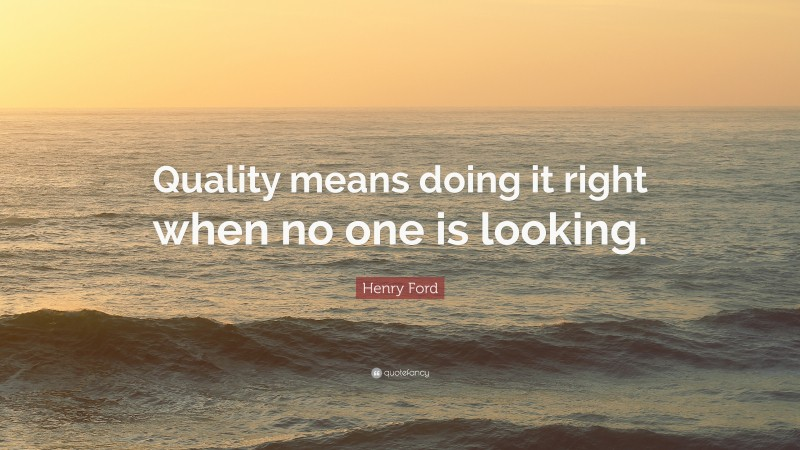 """Henry Ford Quote: """"Quality means doing it right when no one is looking."""""""