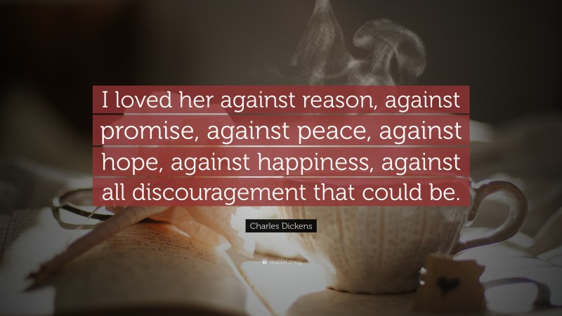 """Charles Dickens Quote: """"I loved her against reason, against promise, against peace, against hope, against happiness, against all discouragement that could be."""""""