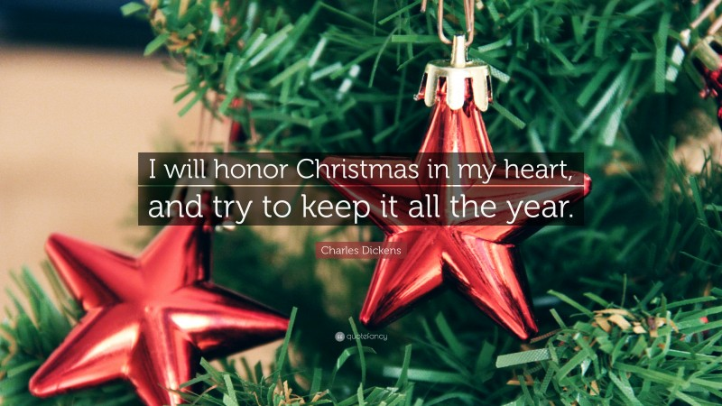 """Charles Dickens Quote: """"I will honor Christmas in my heart, and try to keep it all the year."""""""