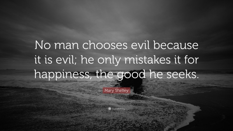 """Mary Shelley Quote: """"No man chooses evil because it is evil; he only mistakes it for happiness, the good he seeks."""""""