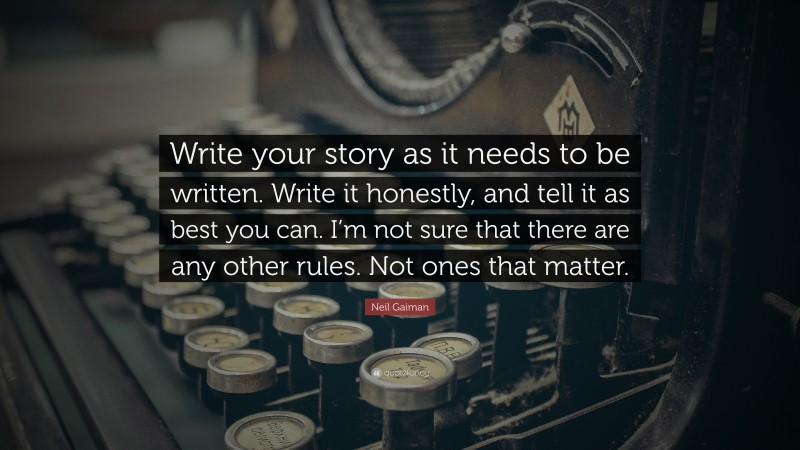 """Neil Gaiman Quote: """"Write your story as it needs to be written. Write it honestly, and tell it as best you can. I'm not sure that there are any other rules. Not ones that matter."""""""