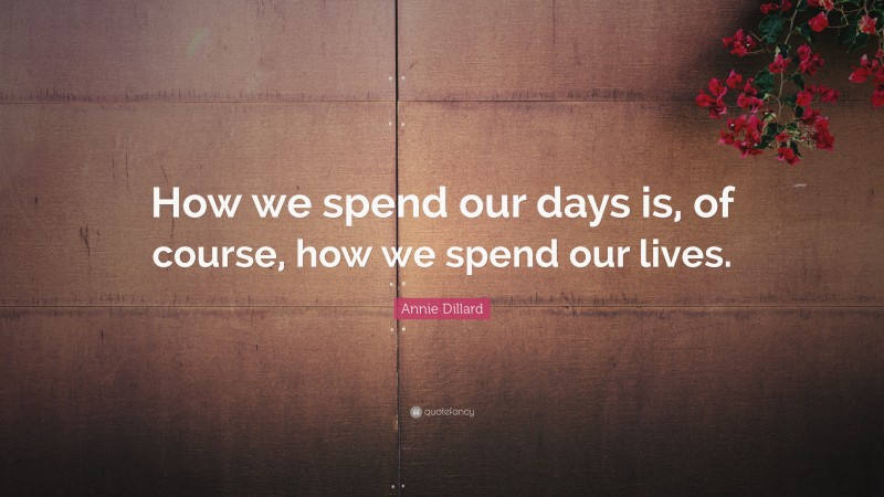 """Annie Dillard Quote: """"How we spend our days is, of course, how we spend our lives."""""""