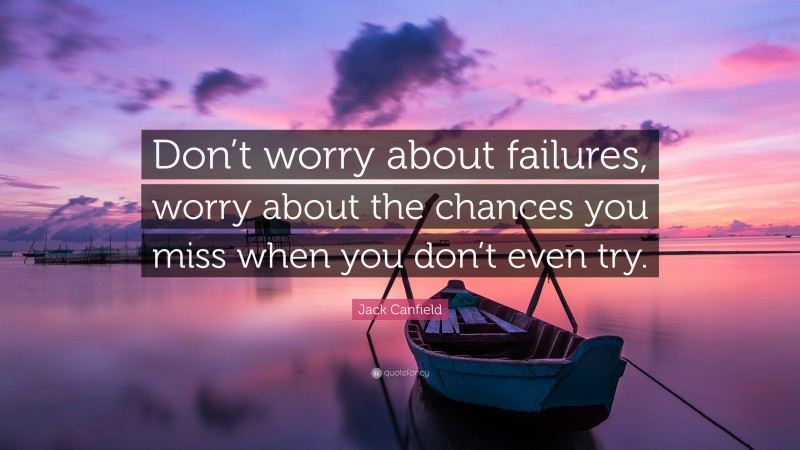 """Jack Canfield Quote: """"Don't worry about failures, worry about the chances you miss when you don't even try."""""""